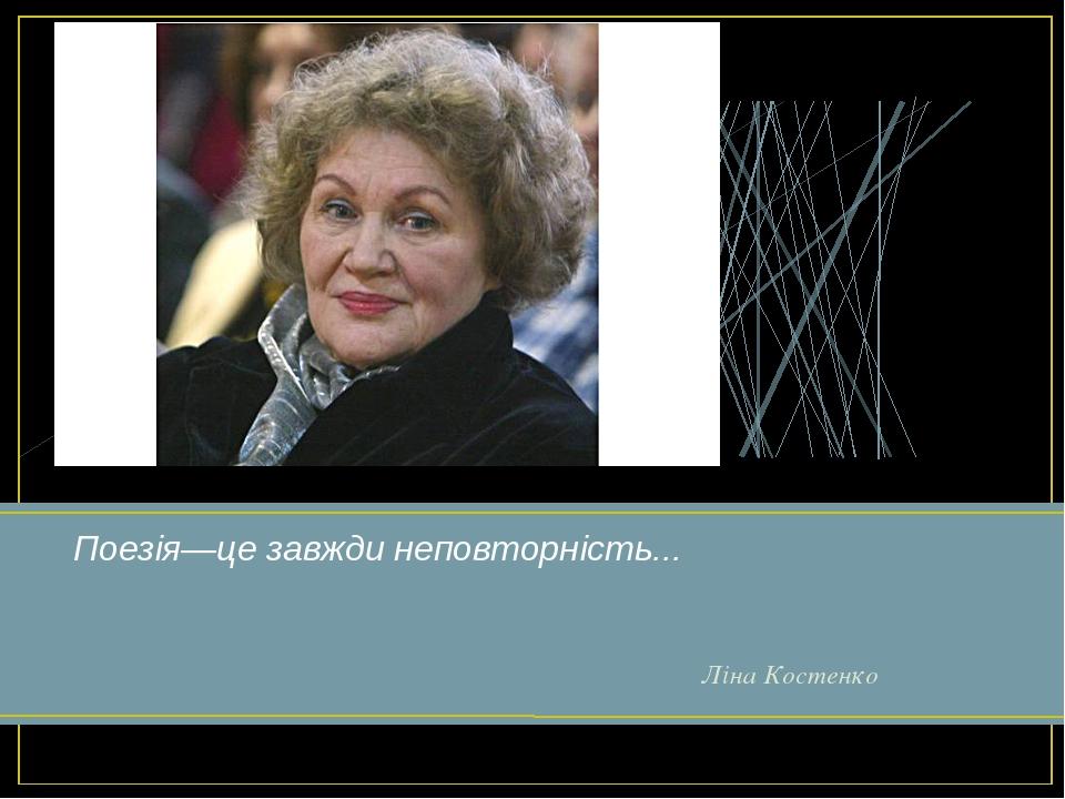 Поезія—це завжди неповторність... Ліна Костенко