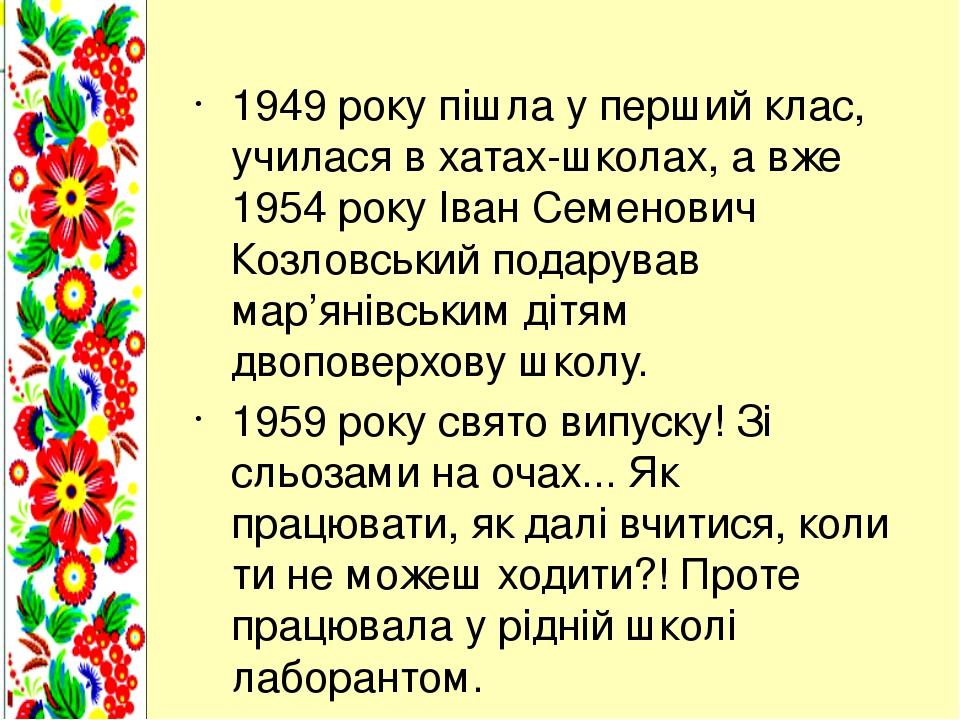 1949 року пішла у перший клас, училася в хатах-школах, а вже 1954 року Іван Семенович Козловський подарував мар'янівським дітям двоповерхову школу....