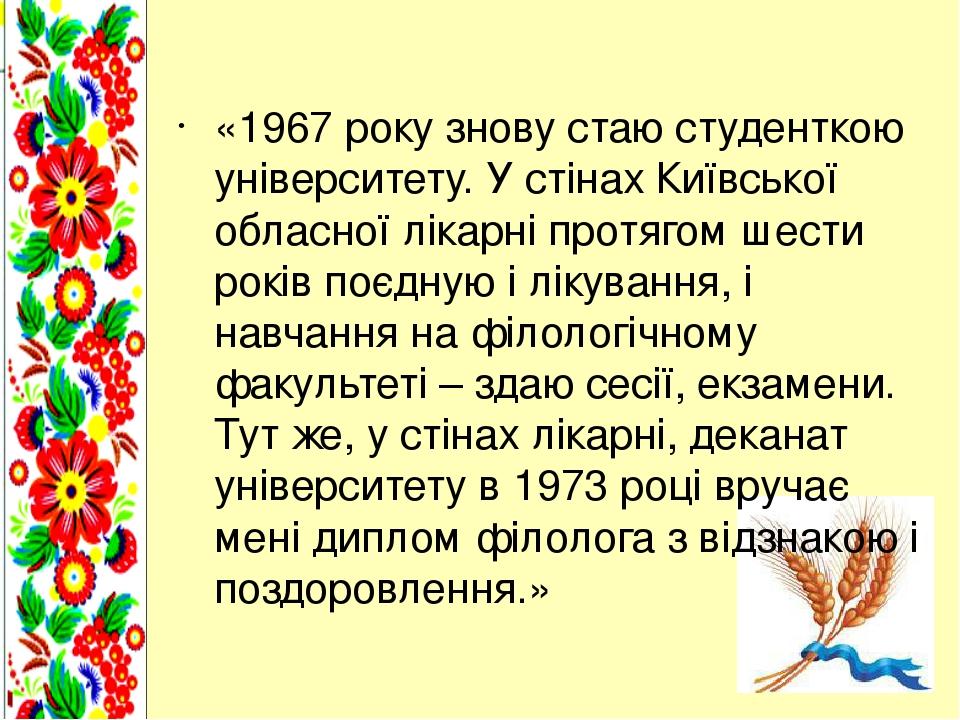«1967 року знову стаю студенткою університету. У стінах Київської обласної лікарні протягом шести років поєдную і лікування, і навчання на філологі...