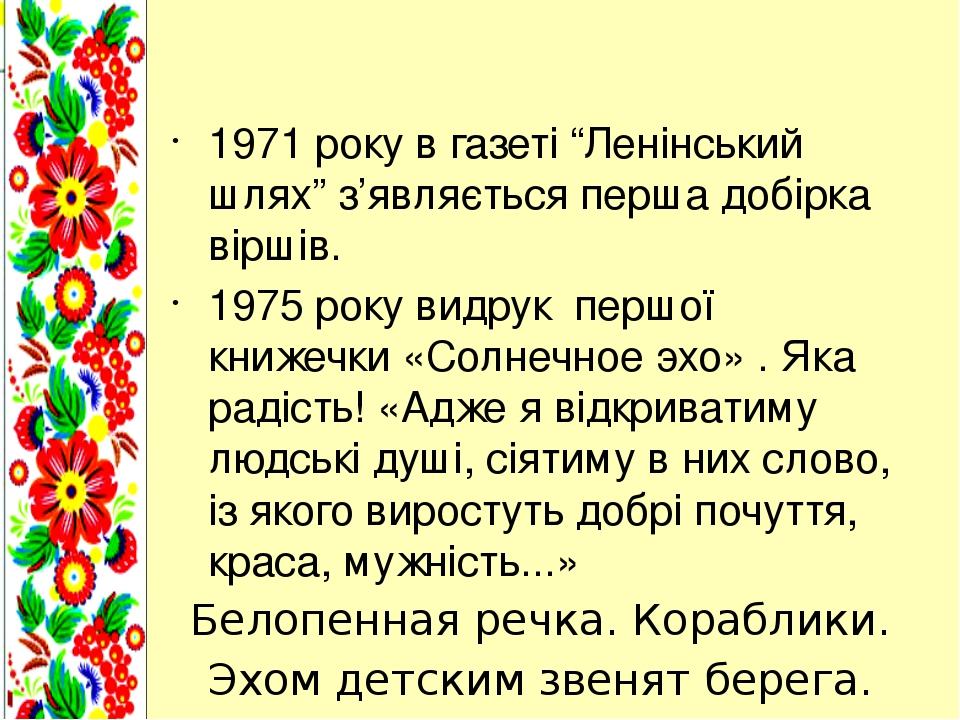 """1971 року в газеті """"Ленінський шлях"""" з'являється перша добірка віршів. 1975 року видрук першої книжечки «Солнечное эхо» . Яка радість! «Адже я відк..."""