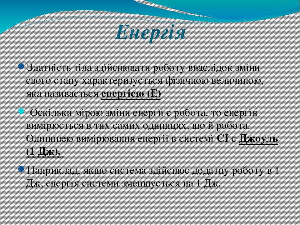 Енергія Здатність тіла здійснювати роботу внаслідок зміни свого стану характеризується фізичною величиною, яка називається енергією (Е) Оскільки мі...