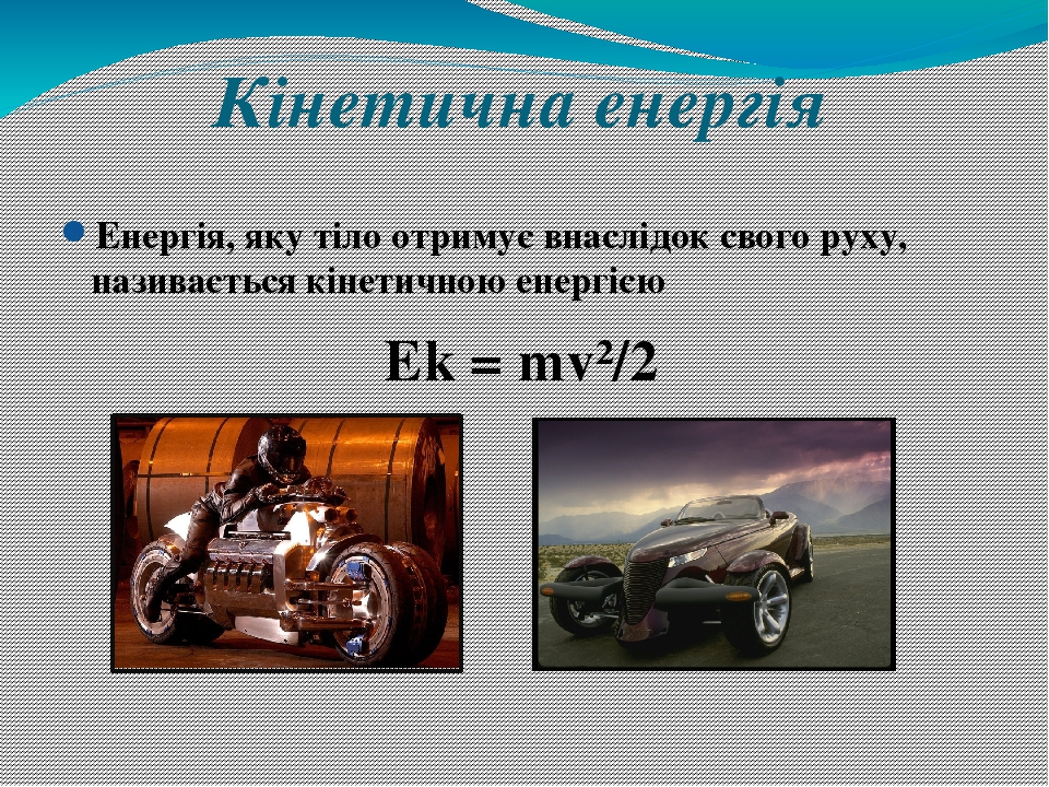 Кінетична енергія Енергія, яку тіло отримує внаслідок свого руху, називається кінетичною енергією Ek = mv²/2