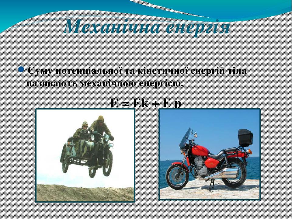 Механічна енергія Суму потенціальної та кінетичної енергій тіла називають механічною енергією. E = Ek + E p