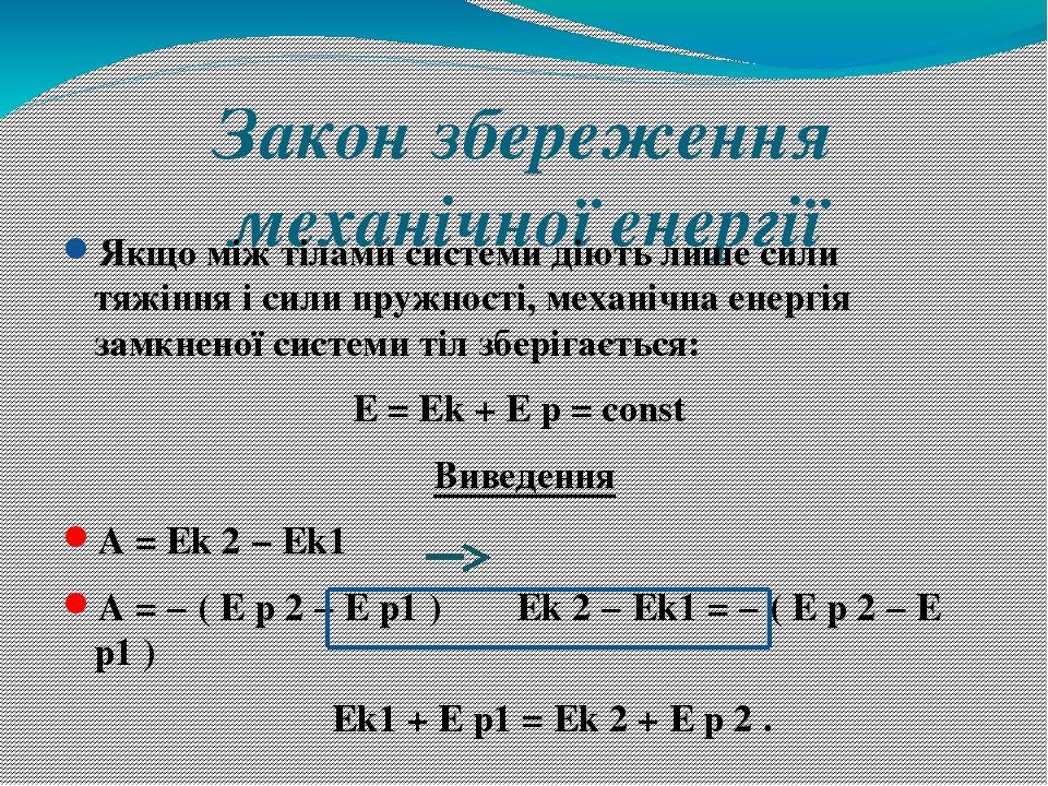 Закон збереження механічної енергії Якщо між тілами системи діють лише сили тяжіння і сили пружності, механічна енергія замкненої системи тіл збері...