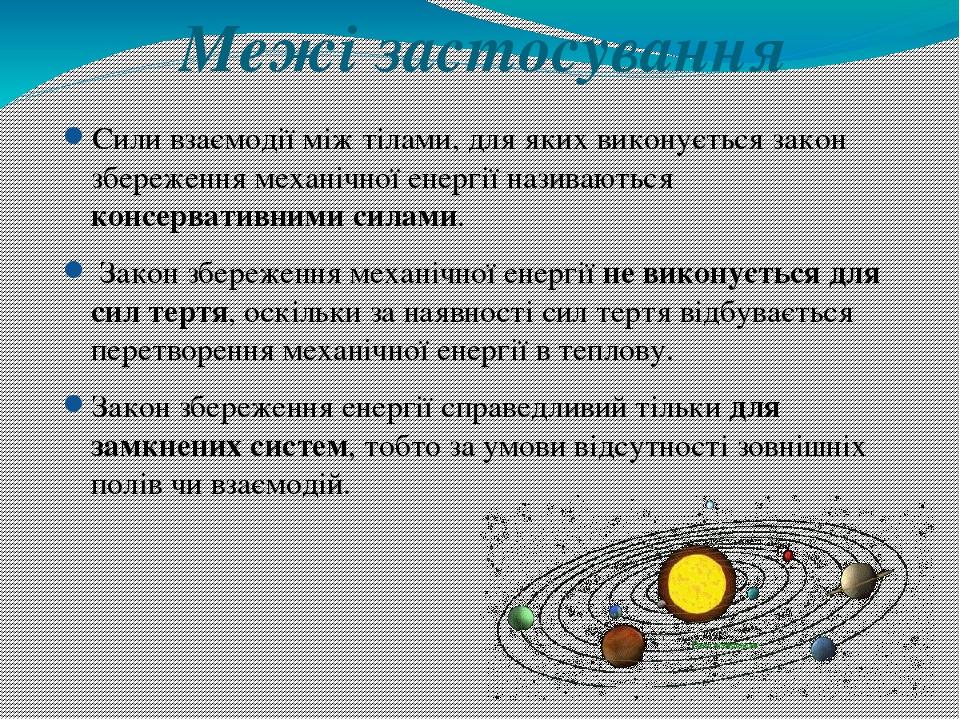Межі застосування Сили взаємодії між тілами, для яких виконується закон збереження механічної енергії називаються консервативними силами. Закон збе...