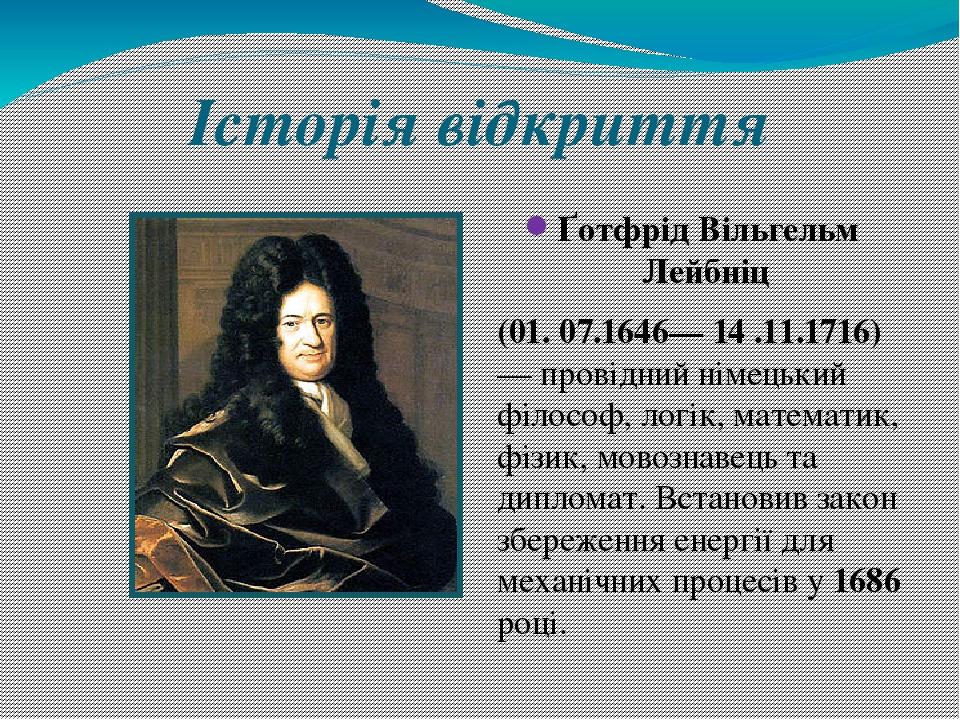 Історія відкриття Ґотфрід Вільгельм Лейбніц (01. 07.1646— 14 .11.1716) — провідний німецький філософ, логік, математик, фізик, мовознавець та дипло...