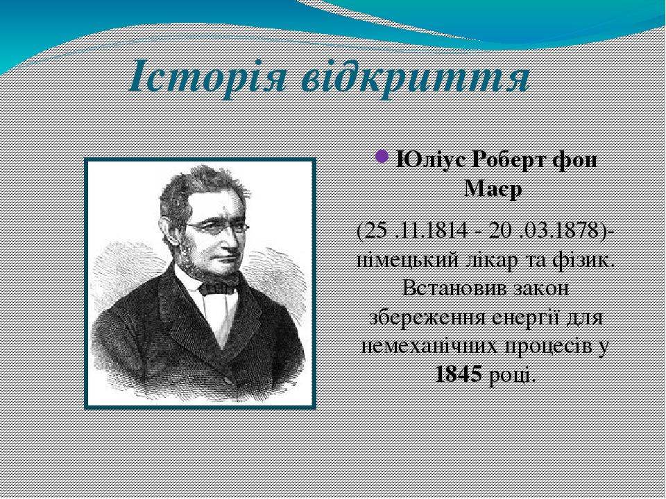 Історія відкриття Юліус Роберт фон Маєр (25 .11.1814 - 20 .03.1878)- німецький лікар та фізик. Встановив закон збереження енергії для немеханічних ...