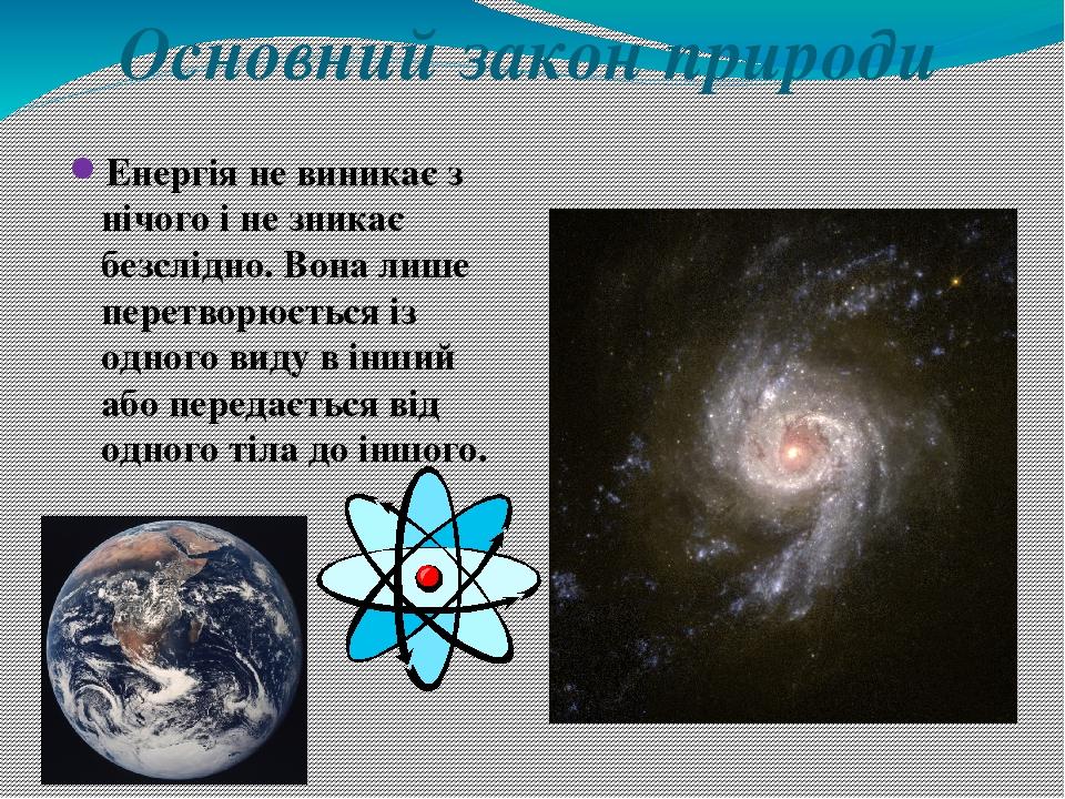 Основний закон природи Енергія не виникає з нічого і не зникає безслідно. Вона лише перетворюється із одного виду в інший або передається від одног...
