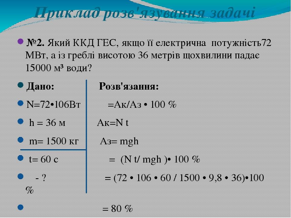 Приклад розв'язування задачі №2. Який ККД ГЕС, якщо її електрична потужність72 МВт, а із греблі висотою 36 метрів щохвилини падає 15000 м³ води? Да...
