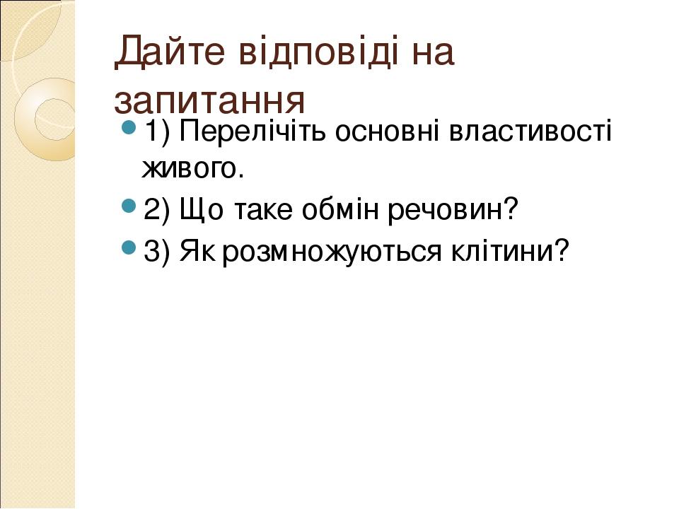 Дайте відповіді на запитання 1) Перелічіть основні властивості живого. 2) Що таке обмін речовин? 3) Як розмножуються клітини?