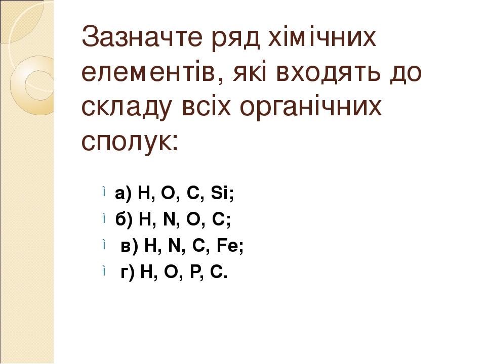 Зазначте ряд хімічних елементів, які входять до складу всіх органічних сполук: а) Н, О, С, Si; б) Н, N, О, С; в) Н, N, С, Fe; г) Н, О, Р, С.