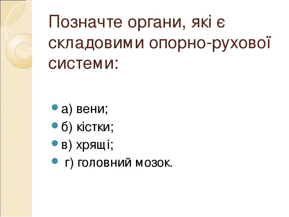 Позначте органи, які є складовими опорно-рухової системи: а) вени; б) кістки; в) хрящі; г) головний мозок.