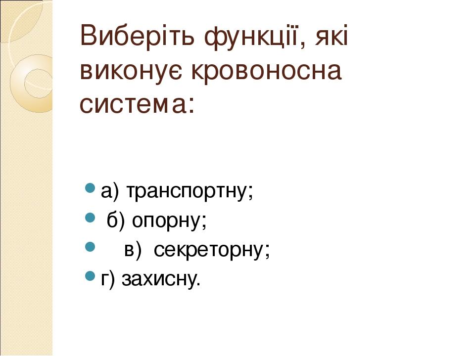 Виберіть функції, які виконує кровоносна система: а) транспортну; б) опорну; в) секреторну; г) захисну.
