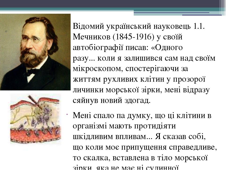 Відомий український науковець 1.1. Мечников (1845-1916) у своїй автобіографії писав: «Одного разу...коли я залишився сам над своїм мікроскопом, сп...
