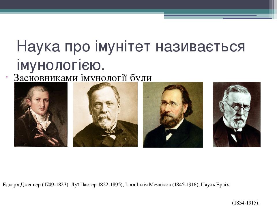 Наука про імунітет називається імунологією. Засновниками імунології були Едвард Дженнер (1749-1823), Луї Пастер 1822-1895), Ілля Ілліч Мечніков (18...