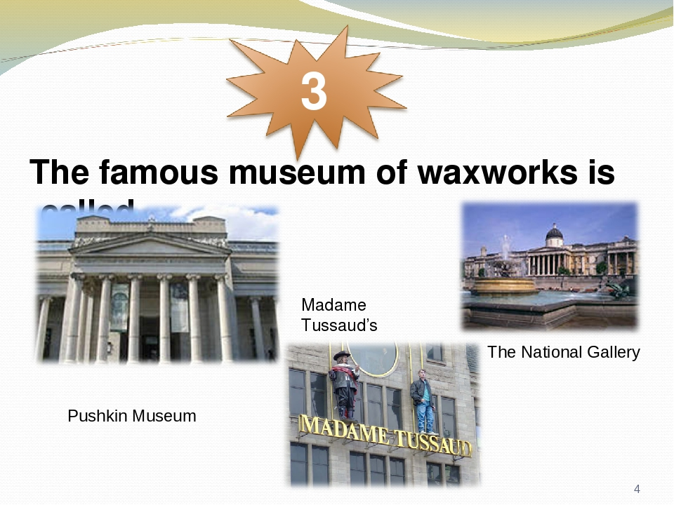 The famous museum of waxworks is called Pushkin Museum Madame Tussaud's The National Gallery *