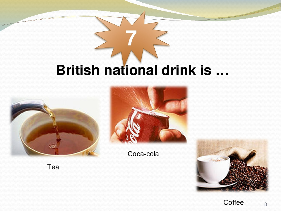 British national drink is … Tea Coca-cola Coffee *