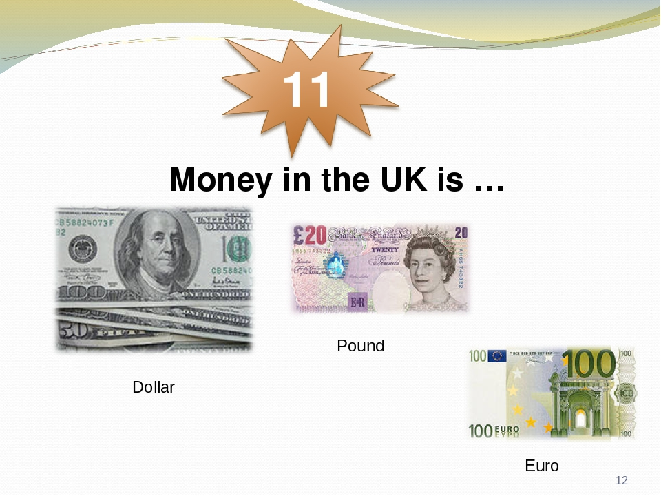 Money in the UK is … Dollar Pound Euro *