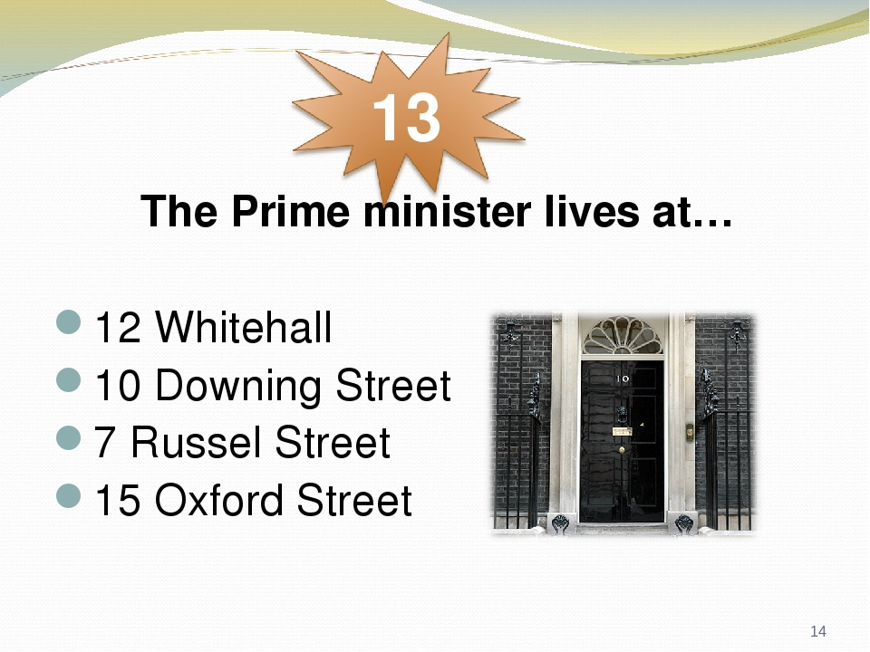 The Prime minister lives at… 12 Whitehall 10 Downing Street 7 Russel Street 15 Oxford Street *