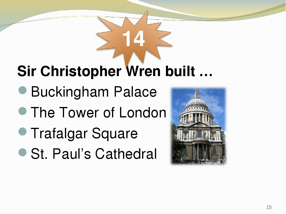 Sir Christopher Wren built … Buckingham Palace The Tower of London Trafalgar Square St. Paul's Cathedral *