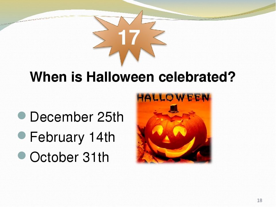 When is Halloween celebrated? December 25th February 14th October 31th *