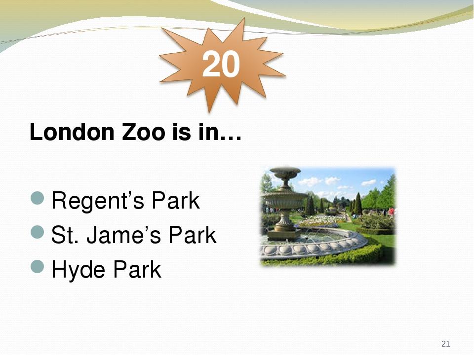 London Zoo is in… Regent's Park St. Jame's Park Hyde Park *