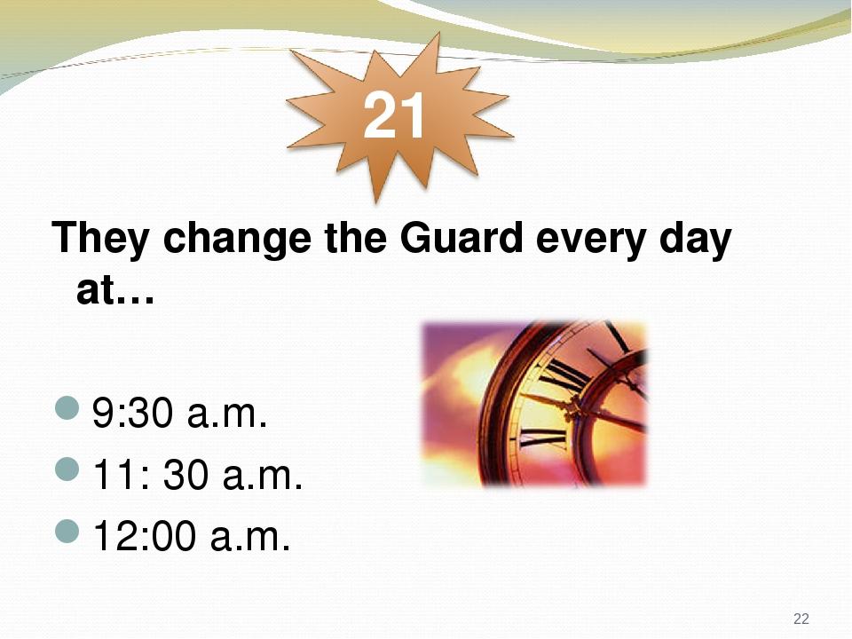 They change the Guard every day at… 9:30 a.m. 11: 30 a.m. 12:00 a.m. *