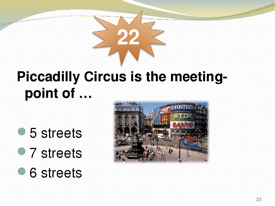 Piccadilly Circus is the meeting-point of … 5 streets 7 streets 6 streets *