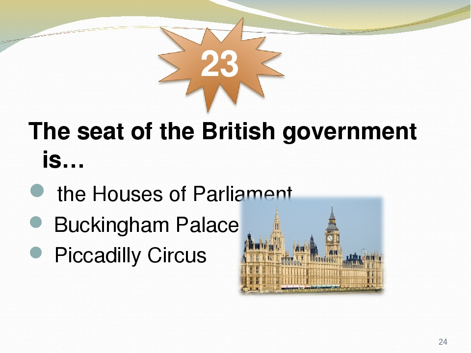 The seat of the British government is… the Houses of Parliament Buckingham Palace Piccadilly Circus *