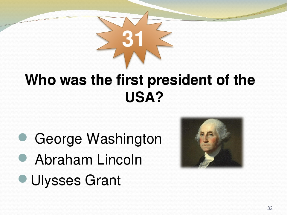 Who was the first president of the USA?  George Washington  Abraham Lincoln Ulysses Grant *