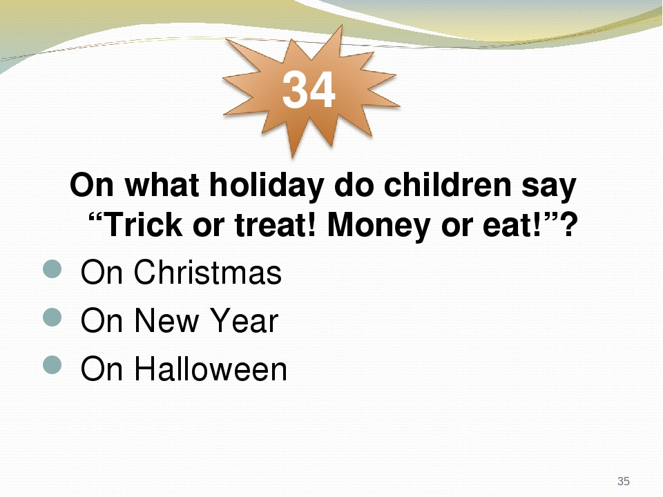 "On what holiday do children say ""Trick or treat! Money or eat!""?  On Christmas  On New Year  On Halloween *"