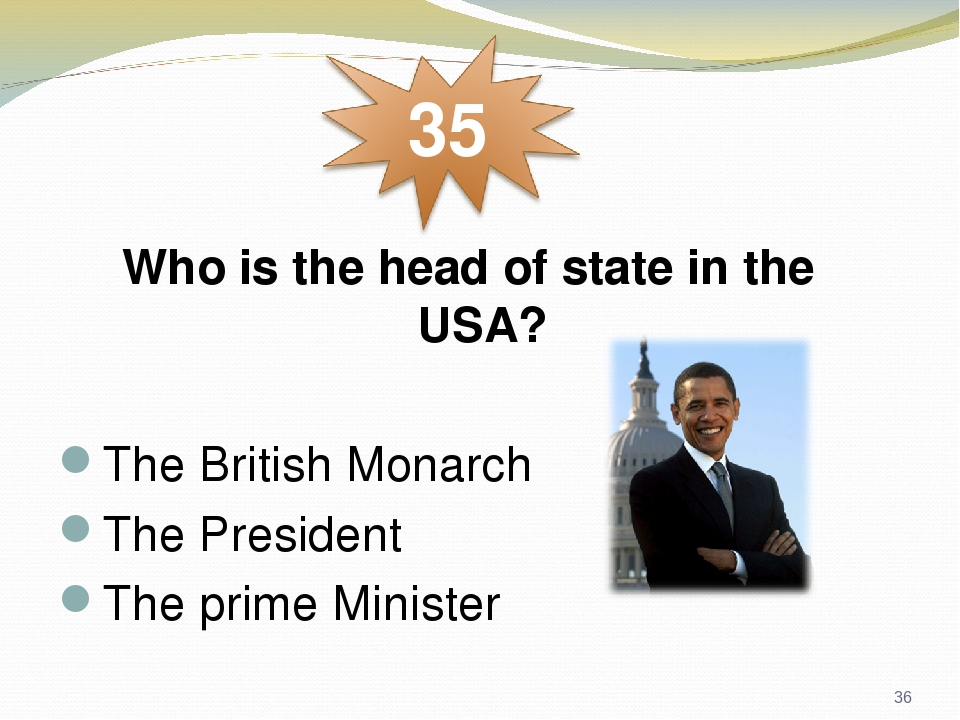 Who is the head of state in the USA? The British Monarch The President The prime Minister *