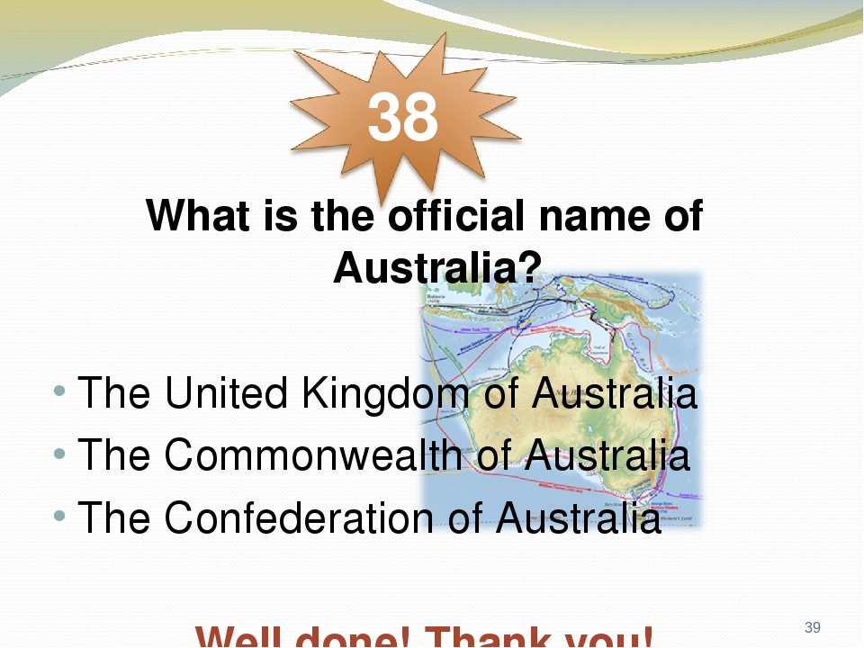 * What is the official name of Australia? The United Kingdom of Australia The Commonwealth of Australia The Confederation of Australia Well done! T...