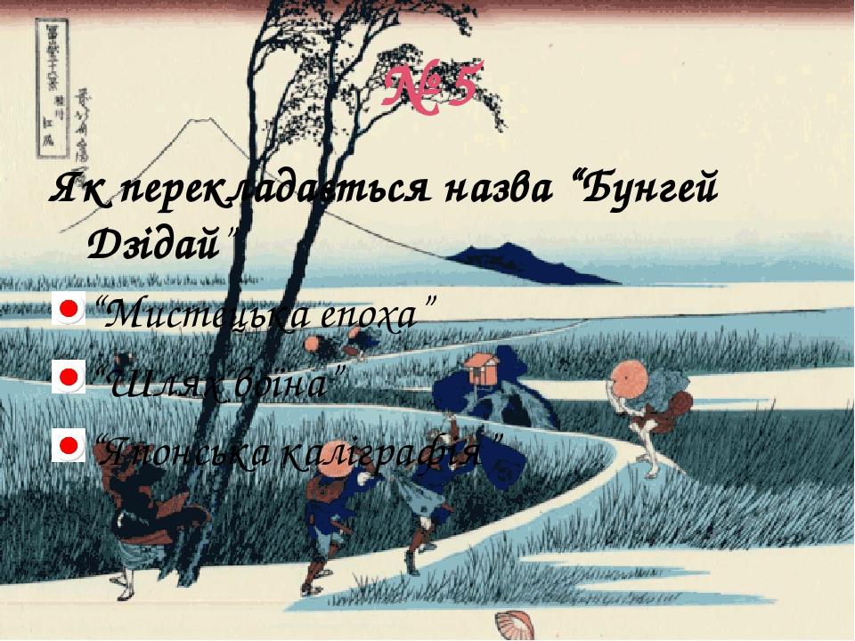 """№ 5 Як перекладається назва """"Бунгей Дзідай"""" """"Мистецька епоха"""" """"Шлях воїна"""" """"Японська каліграфія"""""""