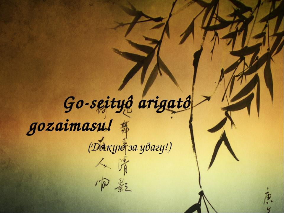 Go-seityô arigatô gozaimasu! (Дякую за увагу!)