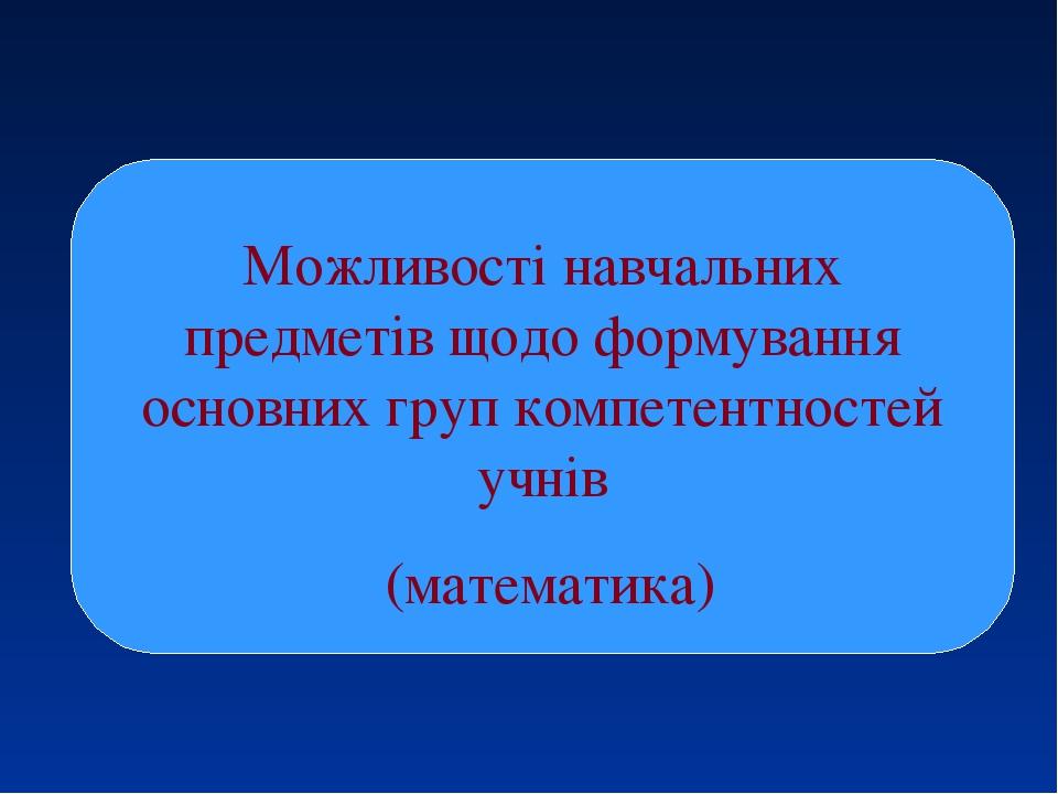 Можливості навчальних предметів щодо формування основних груп компетентностей учнів (математика)
