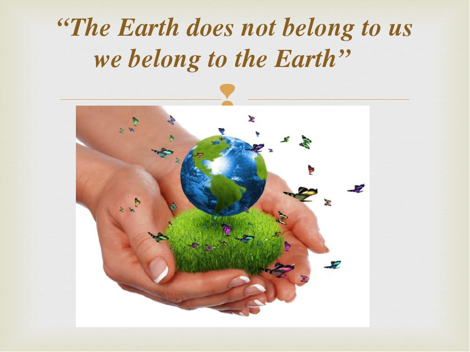 """The Earth does not belong to us we belong to the Earth"""