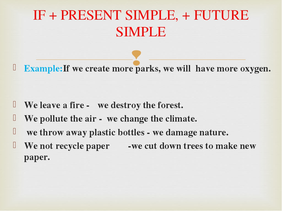 Example:If we create more parks, we will have more oxygen. We leave a fire - we destroy the forest. We pollute the air - we change the climate. we ...