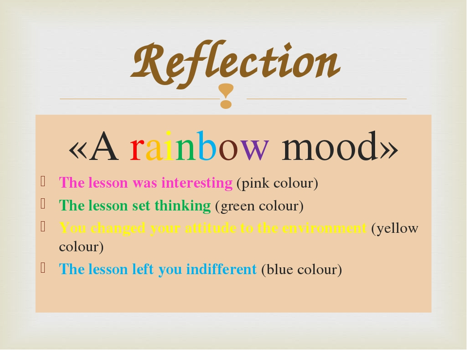 «A rainbow mood» The lesson was interesting (pink colour) The lesson set thinking (green colour) You changed your attitude to the environment (yell...