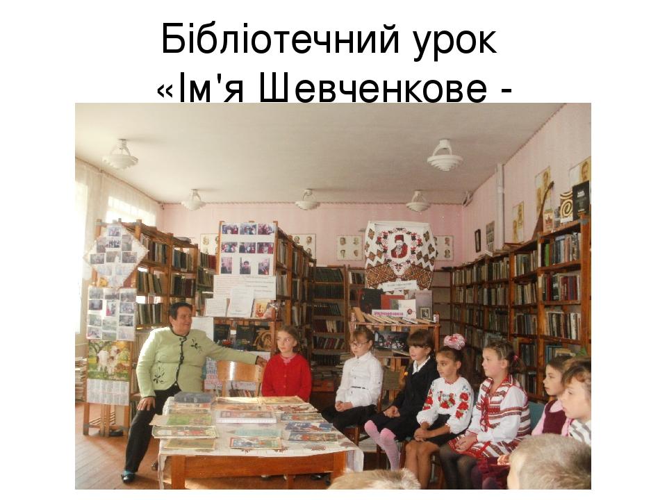 Бібліотечний урок «Ім'я Шевченкове - безсмертне»