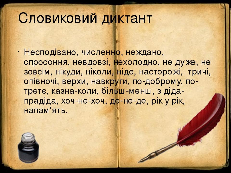 Словиковий диктант Несподівано, численно, неждано, спросоння, невдовзі, нехолодно, не дуже, не зовсім, нікуди, ніколи, ніде, насторожі, тричі, опів...