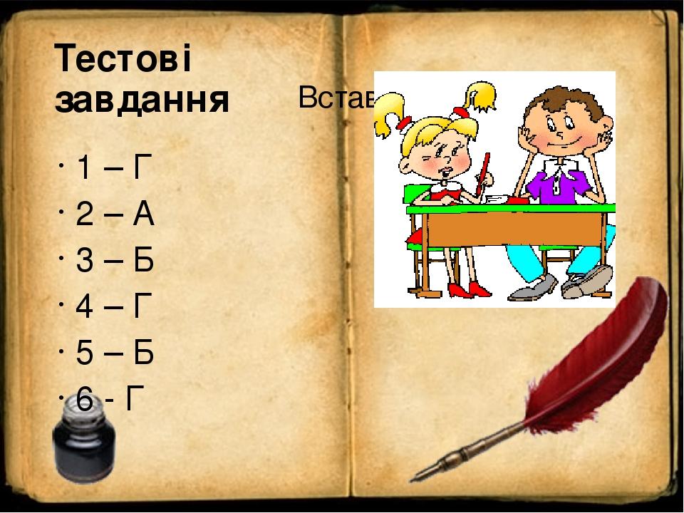 Тестові завдання 1 – Г 2 – А 3 – Б 4 – Г 5 – Б 6 - Г