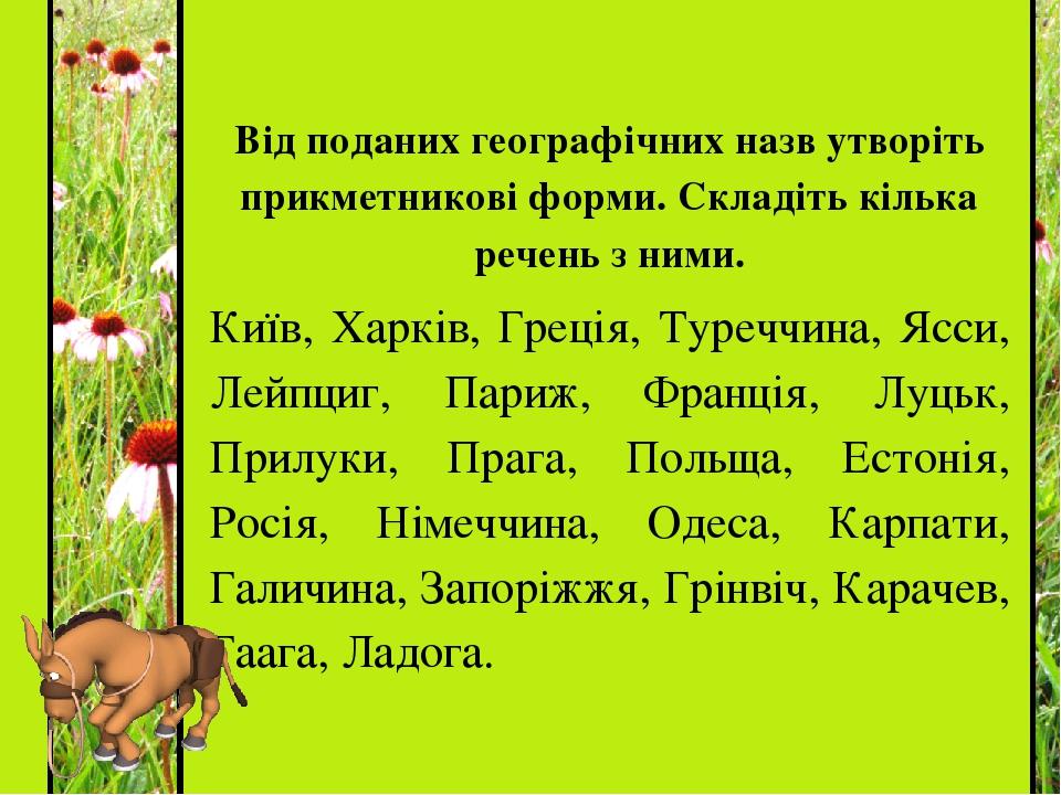 Від поданих географічних назв утворіть прикметникові форми. Складіть кілька речень з ними. Київ, Харків, Греція, Туреччина, Ясси, Лейпциг, Париж, Ф...