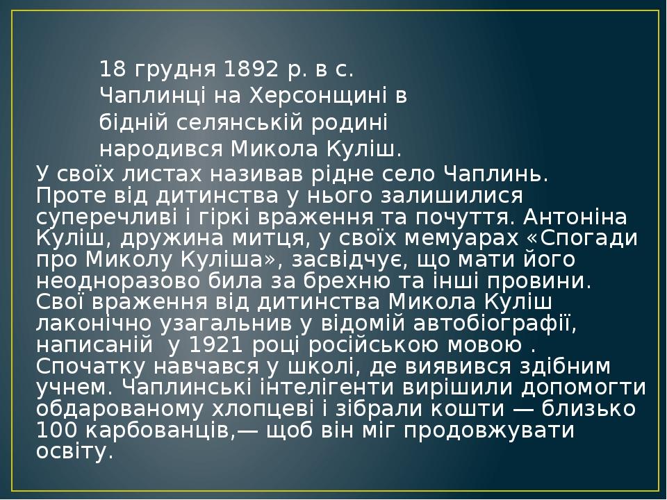 18 грудня 1892 р. в с. Чаплинці на Херсонщині в бідній селянській родині народився Микола Куліш. У своїх листах називав рідне село Чаплинь. Проте в...