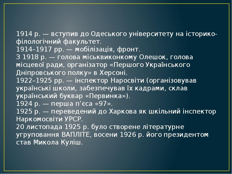 1914 р. — вступив до Одеського університету на історико-філологічний факультет. 1914–1917 рр. — мобілізація, фронт. З 1918 р. — голова міськвиконко...
