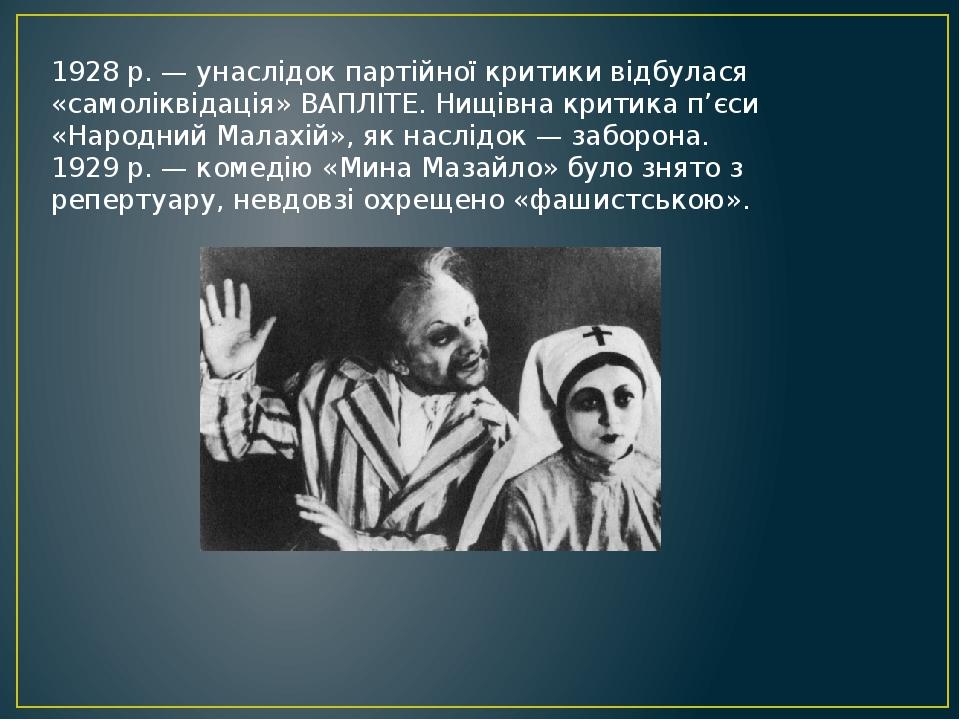 1928 р. — унаслідок партійної критики відбулася «самоліквідація» ВАПЛІТЕ. Нищівна критика п'єси «Народний Малахій», як наслідок — заборона. 1929 р....