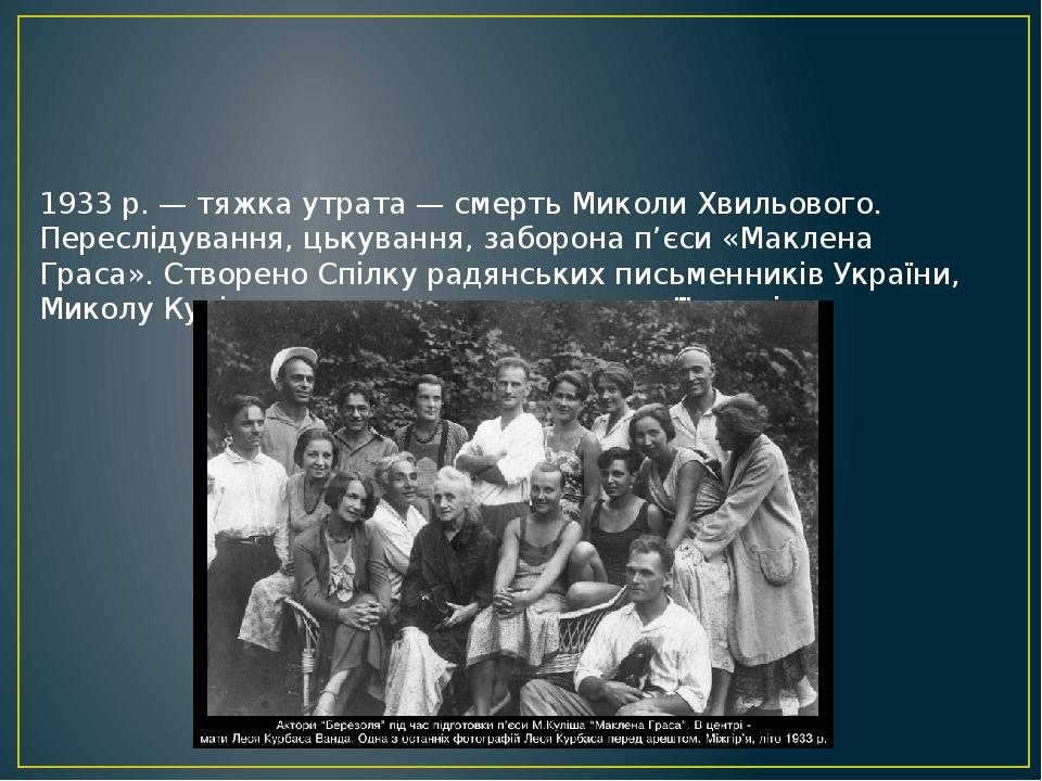 1933 р. — тяжка утрата — смерть Миколи Хвильового. Переслідування, цькування, заборона п'єси «Маклена Граса». Створено Спілку радянських письменник...