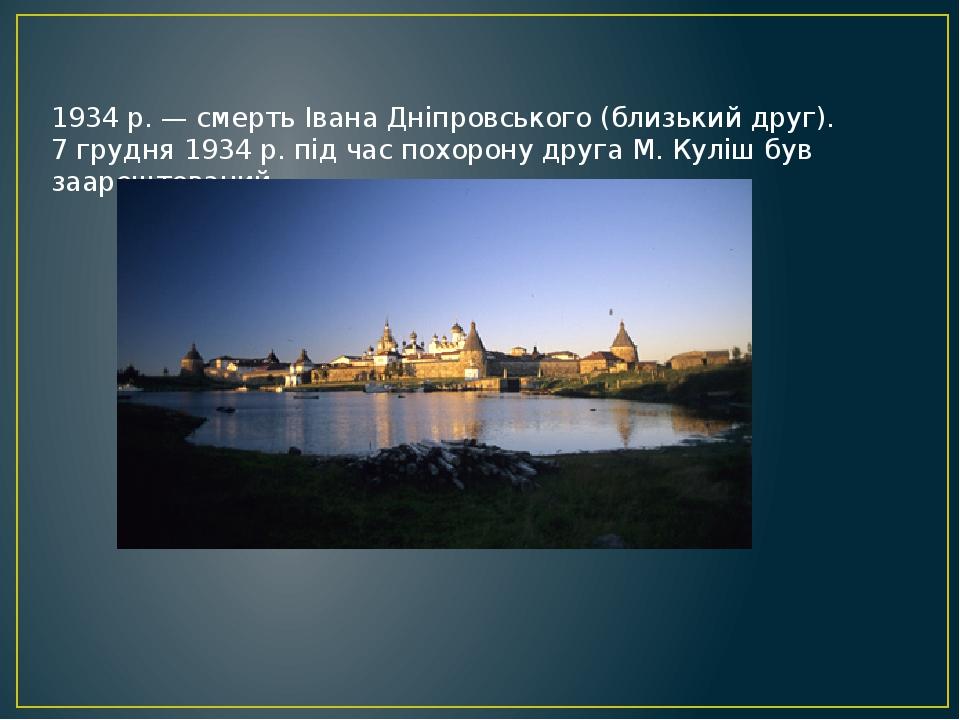 1934 р. — смерть Івана Дніпровського (близький друг). 7 грудня 1934 р. під час похорону друга М. Куліш був заарештований.