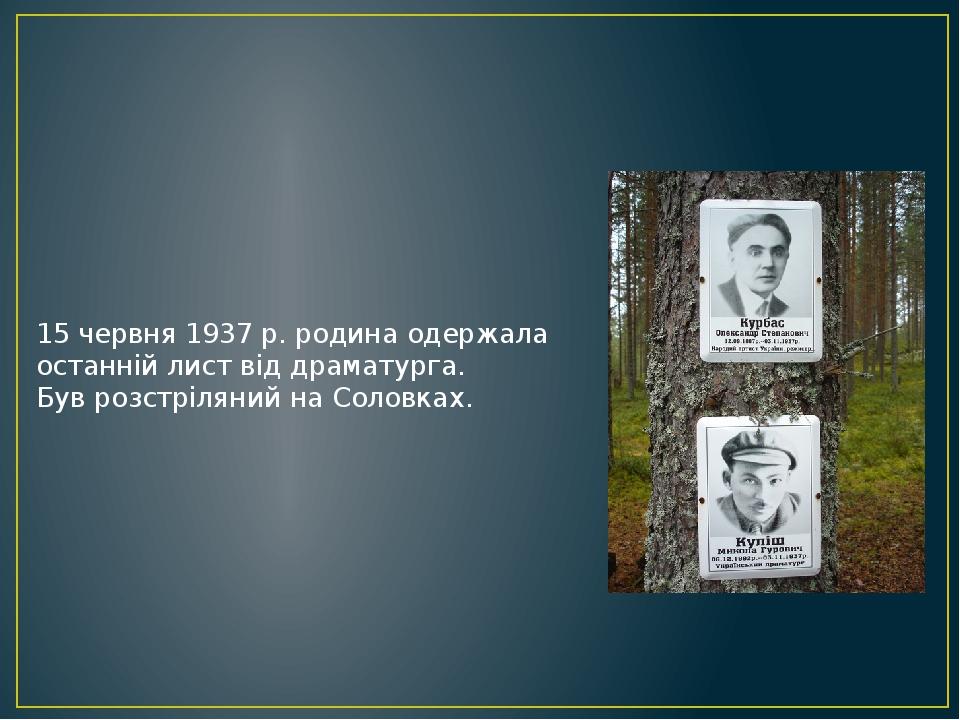 15 червня 1937 р. родина одержала останній лист від драматурга. Був розстріляний на Соловках.