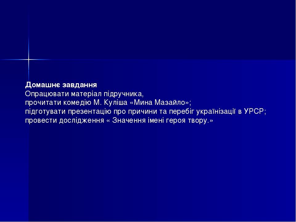 Домашнє завдання Опрацювати матеріал підручника, прочитати комедію М. Куліша «Мина Мазайло»; підготувати презентацію про причини та перебіг україні...